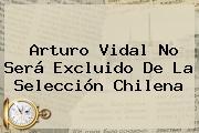 <b>Arturo Vidal</b> No Será Excluido De La Selección Chilena