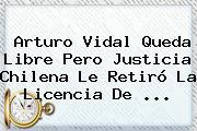 <b>Arturo Vidal</b> Queda Libre Pero Justicia Chilena Le Retiró La Licencia De <b>...</b>