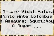 <b>Arturo Vidal</b> Valora Punto Ante Colombia Y Asegura: &quot;Voy A Jugar ...