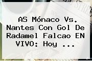 AS <b>Mónaco</b> Vs. <b>Nantes</b> Con Gol De Radamel Falcao EN VIVO: Hoy ...