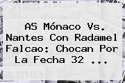 AS <b>Mónaco</b> Vs. <b>Nantes</b> Con Radamel Falcao: Chocan Por La Fecha 32 ...