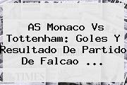 <b>AS Monaco</b> Vs Tottenham: Goles Y Resultado De Partido De Falcao ...