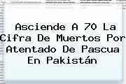 Asciende A 70 La Cifra De Muertos Por Atentado De <b>Pascua</b> En Pakistán