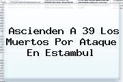 Ascienden A 39 Los Muertos Por Ataque En <b>Estambul</b>