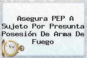 Asegura <b>PEP</b> A Sujeto Por Presunta Posesión De Arma De Fuego