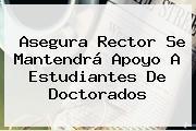 Asegura Rector Se Mantendrá Apoyo A Estudiantes De Doctorados