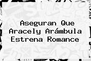 Aseguran Que <b>Aracely Arámbula</b> Estrena Romance