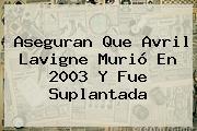 Aseguran Que <b>Avril Lavigne</b> Murió En 2003 Y Fue Suplantada