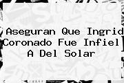 Aseguran Que <b>Ingrid Coronado</b> Fue Infiel A Del Solar