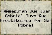 ¡Aseguran Que <b>Juan Gabriel</b> Tuvo Que Prostituirse Por Ser Pobre!