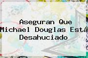Aseguran Que <b>Michael Douglas</b> Está Desahuciado