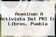 Asesinan A Activista Del <b>PRI</b> En Libres, Puebla