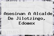 Asesinan A Alcalde De <b>Jilotzingo</b>, Edomex