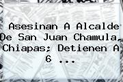 Asesinan A Alcalde De <b>San Juan Chamula</b>, Chiapas; Detienen A 6 ...