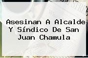 Asesinan A Alcalde Y Síndico De <b>San Juan Chamula</b>