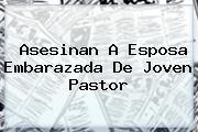 <i>Asesinan A Esposa Embarazada De Joven Pastor</i>