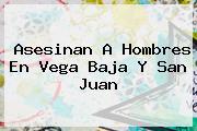 Asesinan A Hombres En Vega Baja Y <b>San Juan</b>