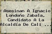 Asesinan A <b>Ignacio Londoño</b> Zabala, Candidato A La Alcaldía De Cali <b>...</b>