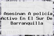Asesinan A <b>policía</b> Activo En El Sur De Barranquilla