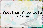 Asesinan A <b>policia</b> En Suba