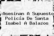 Asesinan A Supuesto Policía De <b>Santa</b> Isabel A Balazos