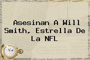 Asesinan A <b>Will Smith</b>, Estrella De La NFL
