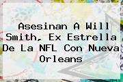 Asesinan A <b>Will Smith</b>, Ex Estrella De La NFL Con Nueva Orleans