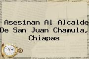 Asesinan Al Alcalde De <b>San Juan Chamula</b>, Chiapas