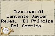 Asesinan Al Cantante Javier Reyes, ?<b>El Príncipe Del Corrido</b>?
