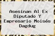 Asesinan Al Ex Diputado Y Empresario <b>Moisés Dagdug</b>