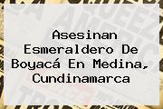 Asesinan Esmeraldero De Boyacá En Medina, Cundinamarca