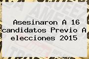 Asesinaron A 16 <b>candidatos</b> Previo A Elecciones <b>2015</b>