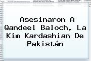 Asesinaron A <b>Qandeel Baloch</b>, La Kim Kardashian De Pakistán