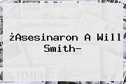 ¿Asesinaron A <b>Will Smith</b>?