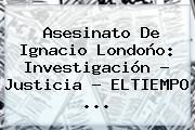 Asesinato De <b>Ignacio Londoño</b>: Investigación - Justicia - ELTIEMPO <b>...</b>