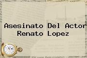 Asesinato Del Actor <b>Renato Lopez</b>