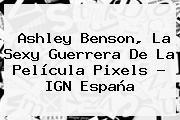Ashley Benson, La Sexy Guerrera De La Película <b>Pixels</b> - IGN España