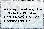 <b>Ashley Graham</b>, La Modelo XL Que Deslumbró En Las Pasarelas De <b>...</b>