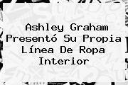 <b>Ashley Graham</b> Presentó Su Propia Línea De Ropa Interior