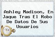 <b>Ashley Madison</b>, En Jaque Tras El Robo De Datos De Sus Usuarios <b>...</b>