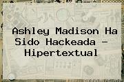 <b>Ashley Madison</b> Ha Sido Hackeada - Hipertextual