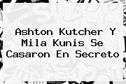 Ashton Kutcher Y <b>Mila Kunis</b> Se Casaron En Secreto