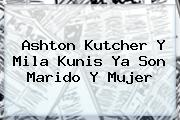 Ashton Kutcher Y <b>Mila Kunis</b> Ya Son Marido Y Mujer