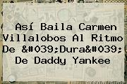 Así Baila <b>Carmen Villalobos</b> Al Ritmo De &#039;Dura&#039; De Daddy Yankee