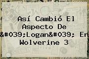 Así Cambió El Aspecto De &#039;<b>Logan</b>&#039; En Wolverine 3