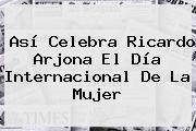 Así Celebra <b>Ricardo Arjona</b> El Día Internacional De La Mujer