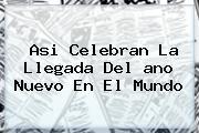 Asi Celebran La Llegada Del <b>ano Nuevo</b> En El Mundo