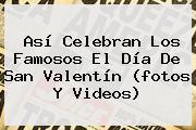 Así Celebran Los Famosos El <b>Día De San Valentín</b> (fotos Y Videos)