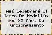 Así Celebrará El <b>Metro</b> De Medellín Sus 20 Años De Funcionamiento