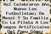 Así Celebraron Año Nuevo Los Futbolistas: De Messi Y Su Familia En La Pileta A Los Fuegos Artificiales Del Papu Gómez